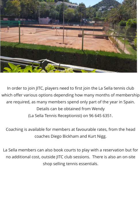 In order to join JITC, players need to first join the La Sella tennis club which offer various options depending how many months of membership are required, as many members spend only part of the year in Spain. Details can be obtained from Wendy (La Sella Tennis Receptionist) on 96 645 6351.   Coaching is available for members at favourable rates, from the head coaches Diego Bickham and Kurt Nigg.   La Sella members can also book courts to play with a reservation but for no additional cost, outside JITC club sessions.  There is also an on-site shop selling tennis essentials.